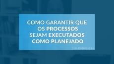 Como garantir que os processos sejam executados como planejado